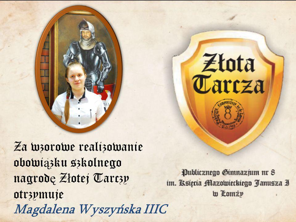 Za wzorowe realizowanie obowi ą zku szkolnego nagrod ę Z ł otej Tarczy otrzymuje Magdalena Wyszyńska IIIC