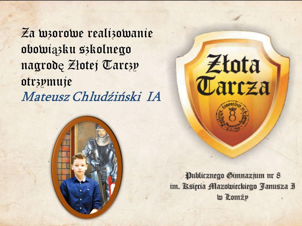 Za wzorowe realizowanie obowi ą zku szkolnego nagrod ę Z ł otej Tarczy otrzymuje Mateusz Chludźiński IA