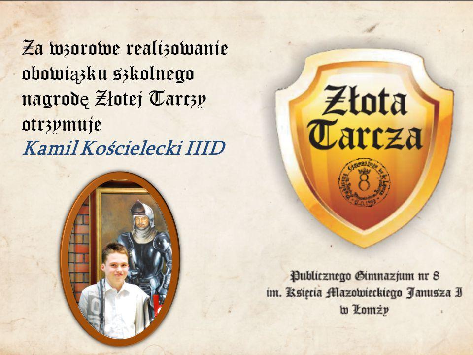 Za wzorowe realizowanie obowi ą zku szkolnego nagrod ę Z ł otej Tarczy otrzymuje Kamil Kościelecki IIID