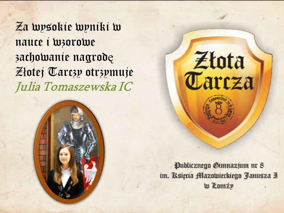 Za wysokie wyniki w nauce i wzorowe zachowanie nagrod ę Z ł otej Tarczy otrzymuje Julia Tomaszewska IC