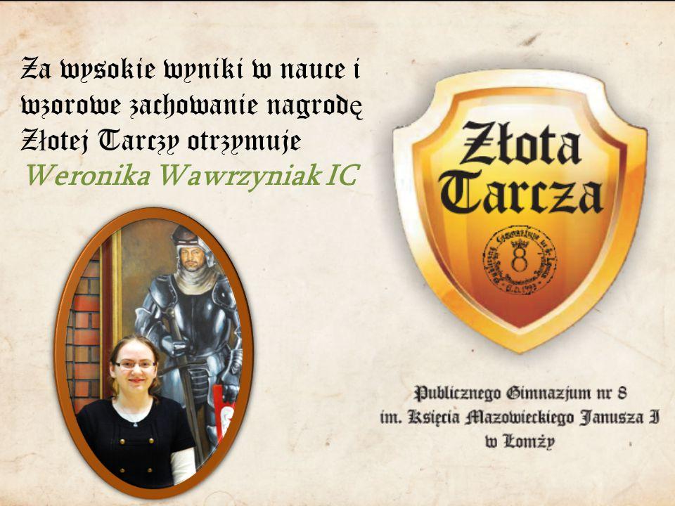 Za wysokie wyniki w nauce i wzorowe zachowanie nagrod ę Z ł otej Tarczy otrzymuje Weronika Wawrzyniak IC