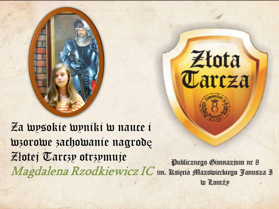 Za wysokie wyniki w nauce i wzorowe zachowanie nagrod ę Z ł otej Tarczy otrzymuje Magdalena Rzodkiewicz IC