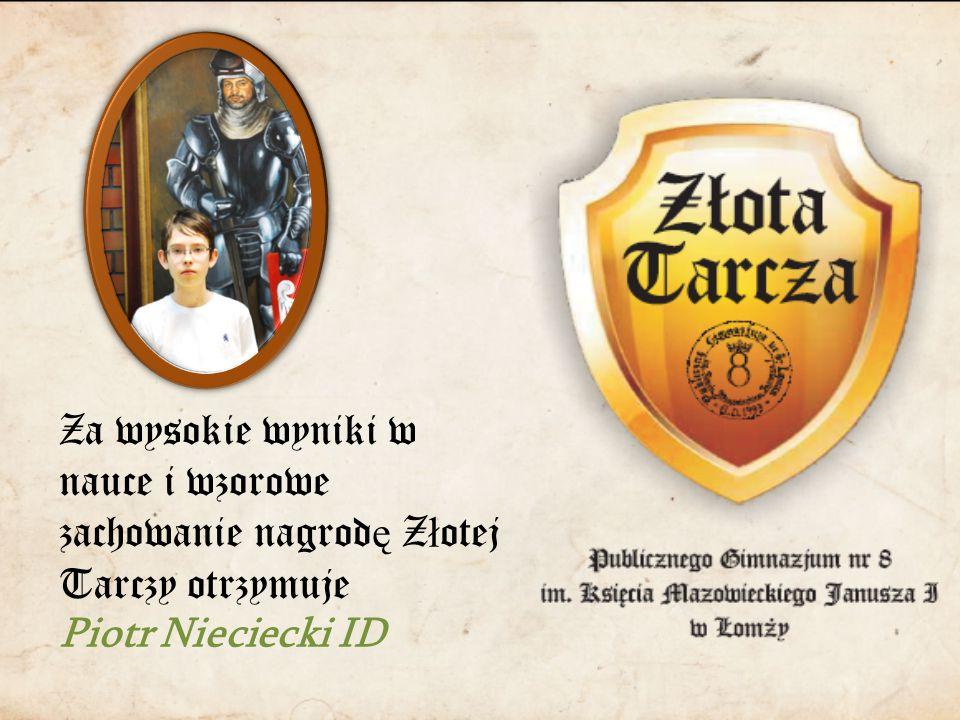 Za wysokie wyniki w nauce i wzorowe zachowanie nagrod ę Z ł otej Tarczy otrzymuje Piotr Nieciecki ID