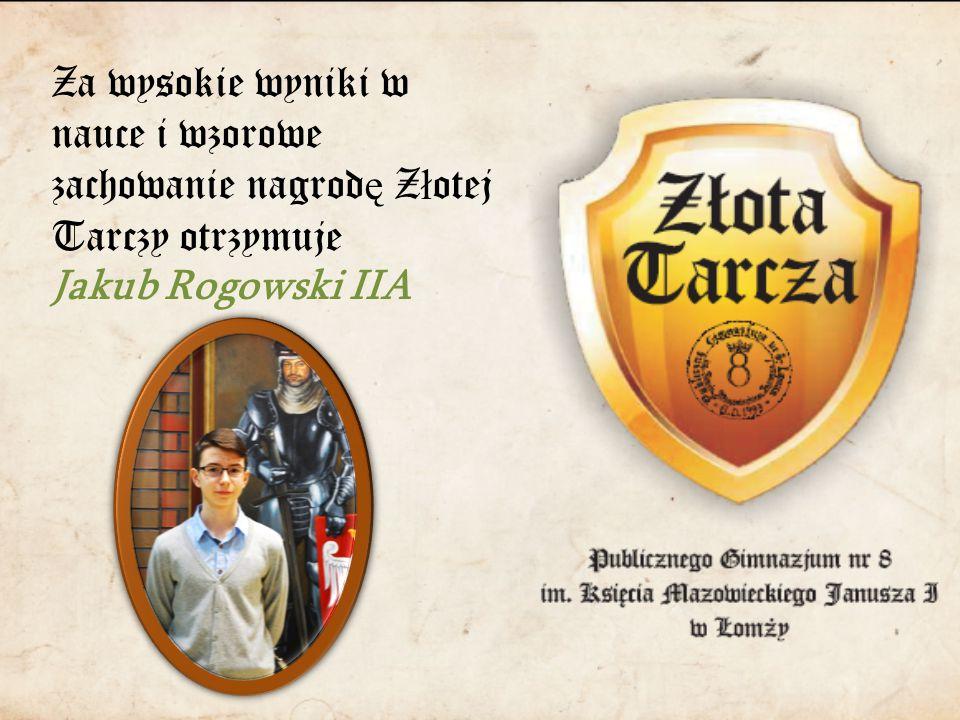 Za wysokie wyniki w nauce i wzorowe zachowanie nagrod ę Z ł otej Tarczy otrzymuje Jakub Rogowski IIA