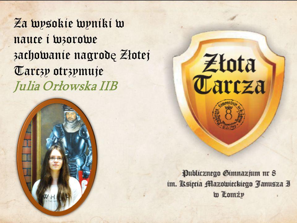 Za wysokie wyniki w nauce i wzorowe zachowanie nagrod ę Z ł otej Tarczy otrzymuje Julia Orłowska IIB