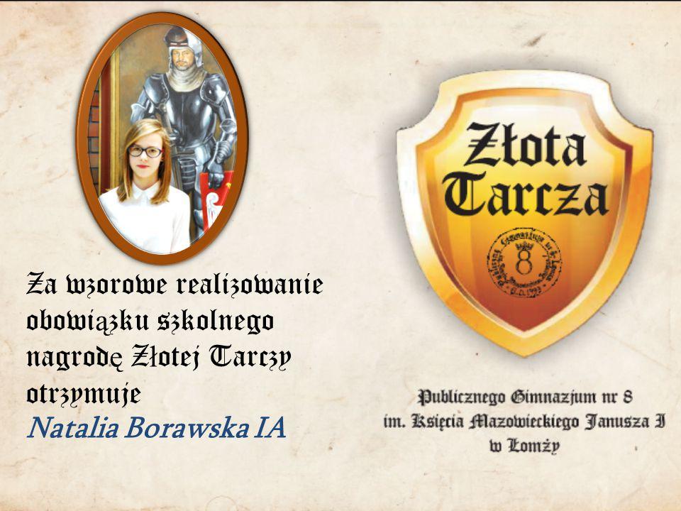 Za wzorowe realizowanie obowi ą zku szkolnego nagrod ę Z ł otej Tarczy otrzymuje Natalia Borawska IA