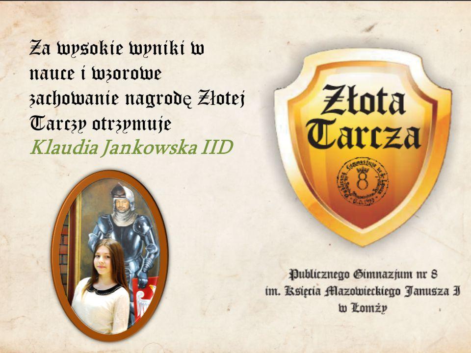 Za wysokie wyniki w nauce i wzorowe zachowanie nagrod ę Z ł otej Tarczy otrzymuje Klaudia Jankowska IID