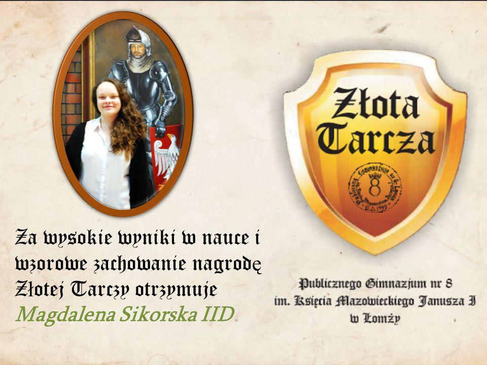 Za wysokie wyniki w nauce i wzorowe zachowanie nagrod ę Z ł otej Tarczy otrzymuje Magdalena Sikorska IID