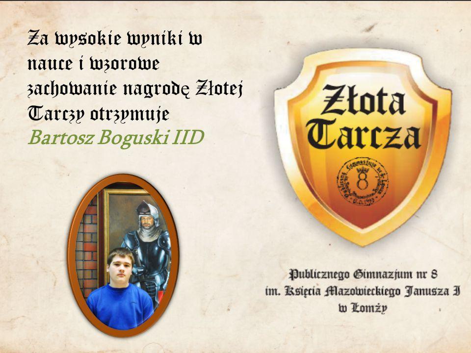 Za wysokie wyniki w nauce i wzorowe zachowanie nagrod ę Z ł otej Tarczy otrzymuje Bartosz Boguski IID
