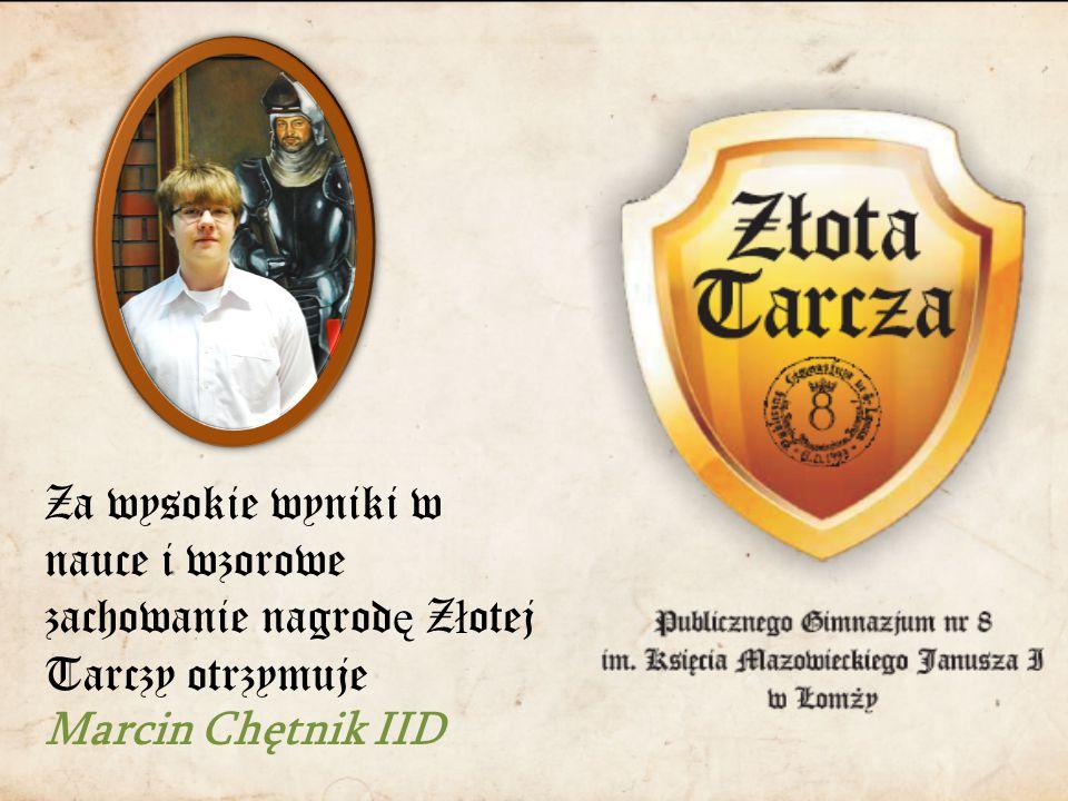Za wysokie wyniki w nauce i wzorowe zachowanie nagrod ę Z ł otej Tarczy otrzymuje Marcin Chętnik IID