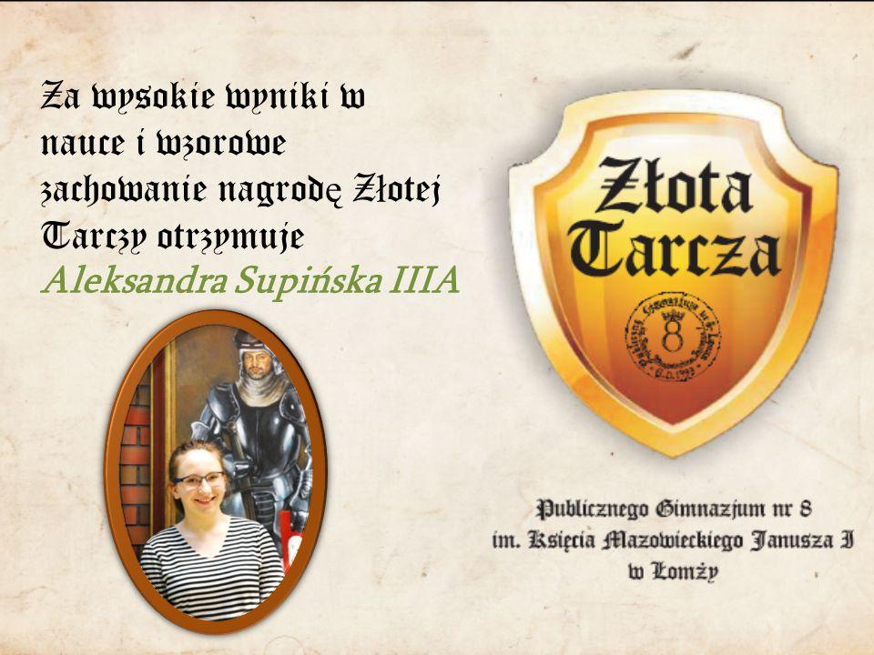 Za wysokie wyniki w nauce i wzorowe zachowanie nagrod ę Z ł otej Tarczy otrzymuje Aleksandra Supińska IIIA