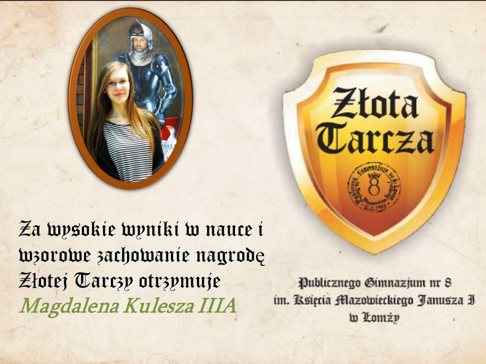 Za wysokie wyniki w nauce i wzorowe zachowanie nagrod ę Z ł otej Tarczy otrzymuje Magdalena Kulesza IIIA