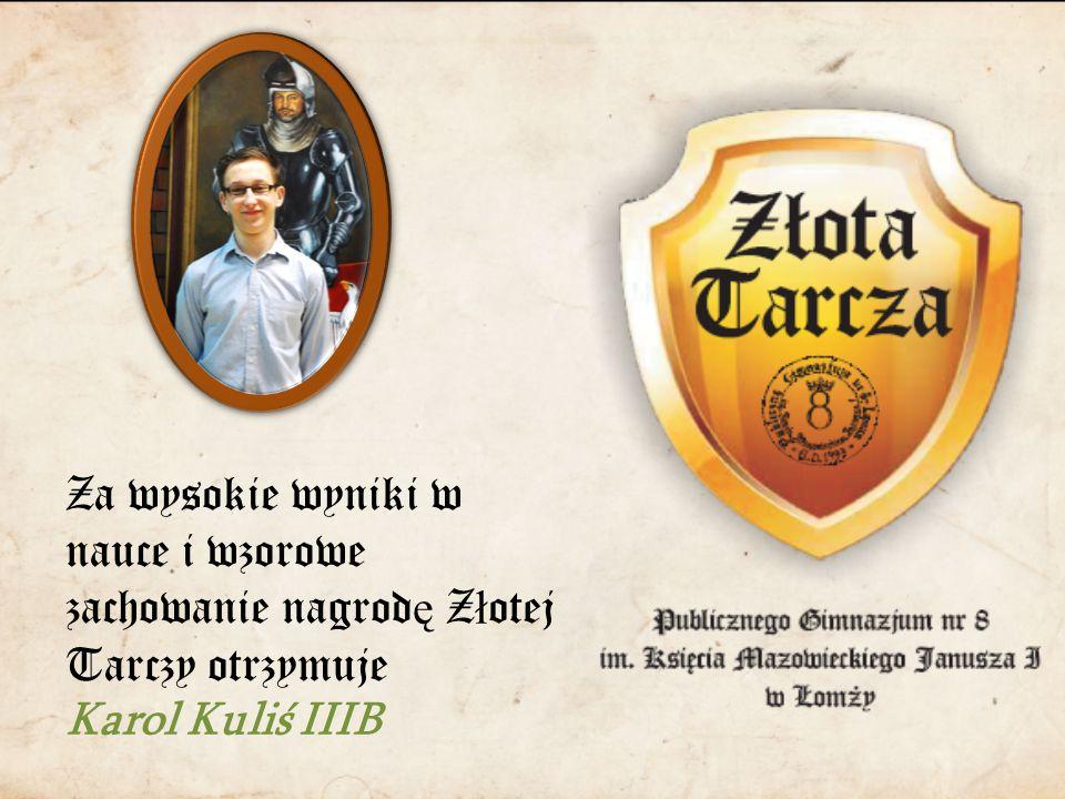 Za wysokie wyniki w nauce i wzorowe zachowanie nagrod ę Z ł otej Tarczy otrzymuje Karol Kuliś IIIB