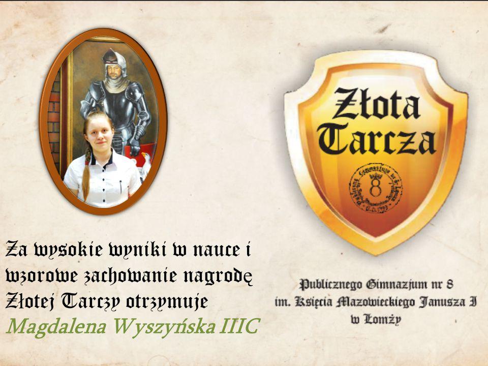 Za wysokie wyniki w nauce i wzorowe zachowanie nagrod ę Z ł otej Tarczy otrzymuje Magdalena Wyszyńska IIIC