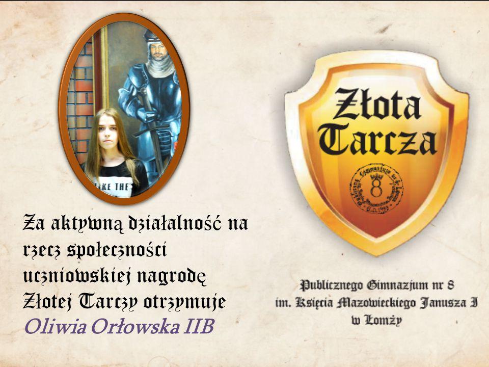 Za aktywn ą dzia ł alno ść na rzecz spo ł eczno ś ci uczniowskiej nagrod ę Z ł otej Tarczy otrzymuje Oliwia Orłowska IIB