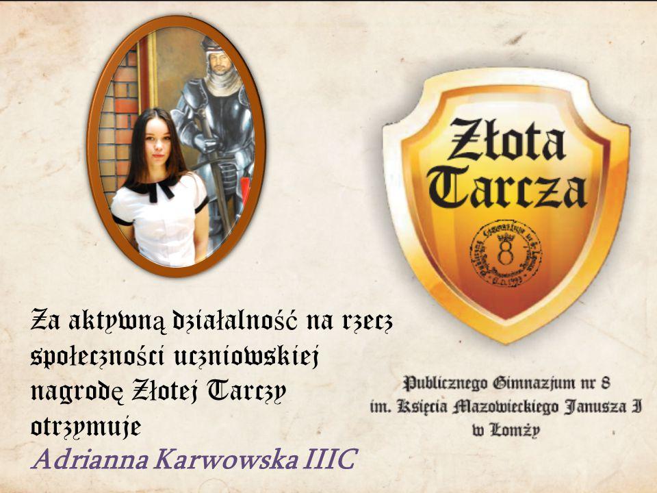 Za aktywn ą dzia ł alno ść na rzecz spo ł eczno ś ci uczniowskiej nagrod ę Z ł otej Tarczy otrzymuje Adrianna Karwowska IIIC