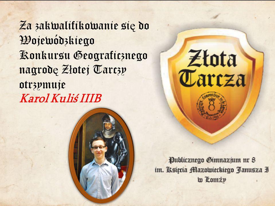 Za zakwalifikowanie si ę do Wojewódzkiego Konkursu Geograficznego nagrod ę Z ł otej Tarczy otrzymuje Karol Kuliś IIIB