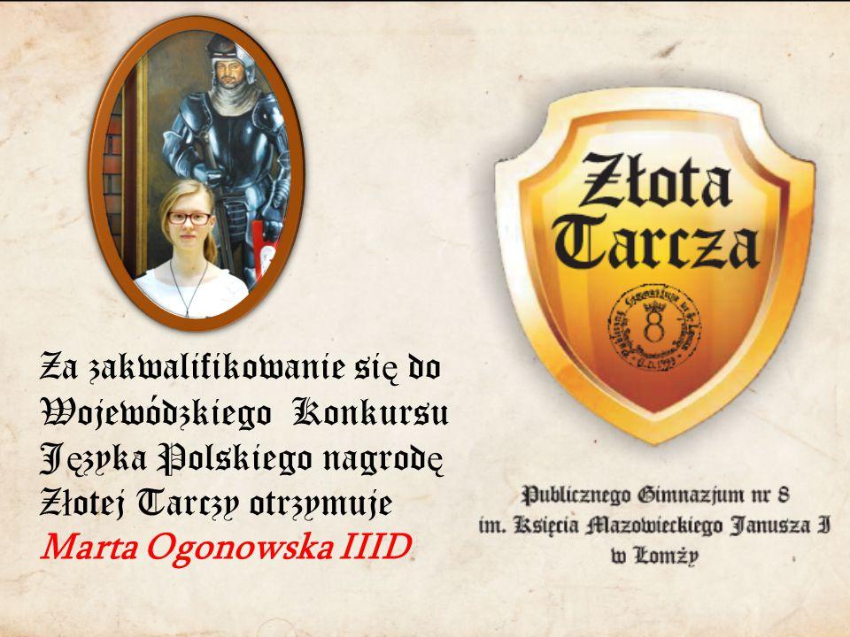 Za zakwalifikowanie si ę do Wojewódzkiego Konkursu J ę zyka Polskiego nagrod ę Z ł otej Tarczy otrzymuje Marta Ogonowska IIID