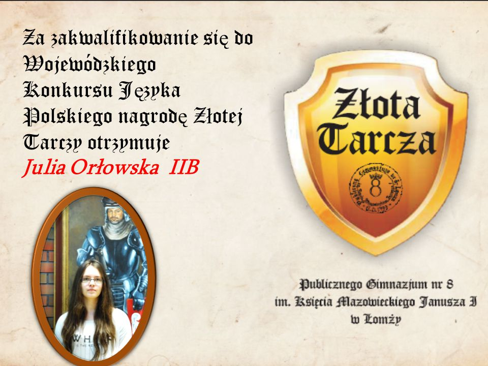 Za zakwalifikowanie si ę do Wojewódzkiego Konkursu J ę zyka Polskiego nagrod ę Z ł otej Tarczy otrzymuje Julia Orłowska IIB