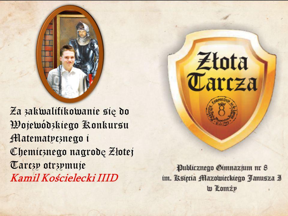 Za zakwalifikowanie si ę do Wojewódzkiego Konkursu Matematycznego i Chemicznego nagrod ę Z ł otej Tarczy otrzymuje Kamil Kościelecki IIID