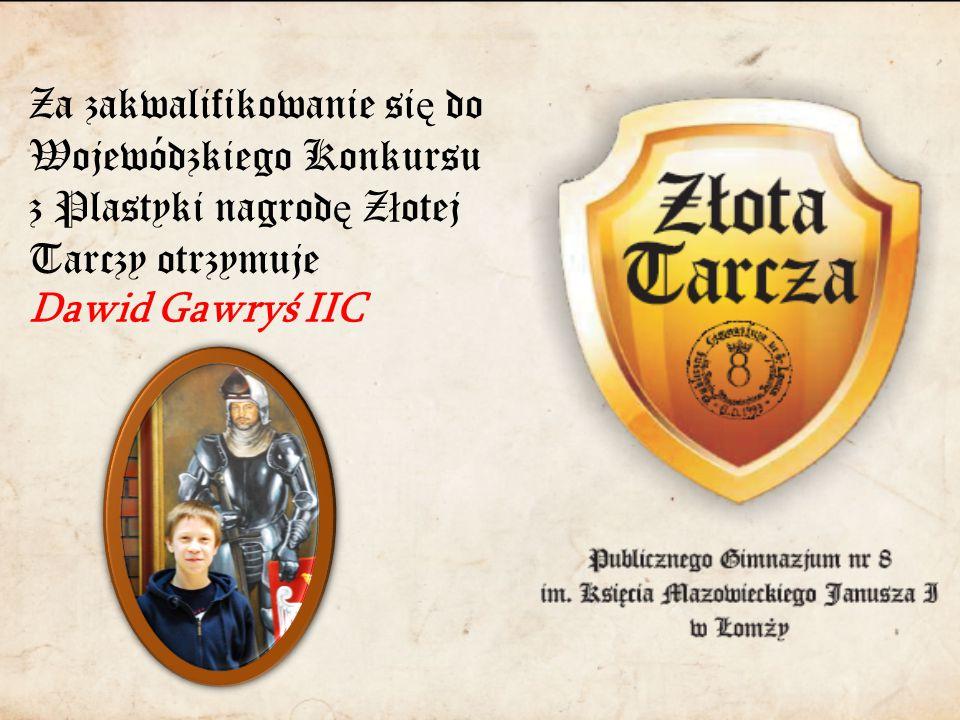 Za zakwalifikowanie si ę do Wojewódzkiego Konkursu z Plastyki nagrod ę Z ł otej Tarczy otrzymuje Dawid Gawryś IIC