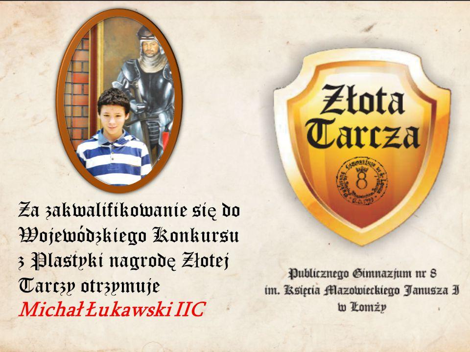 Za zakwalifikowanie si ę do Wojewódzkiego Konkursu z Plastyki nagrod ę Z ł otej Tarczy otrzymuje Michał Łukawski IIC