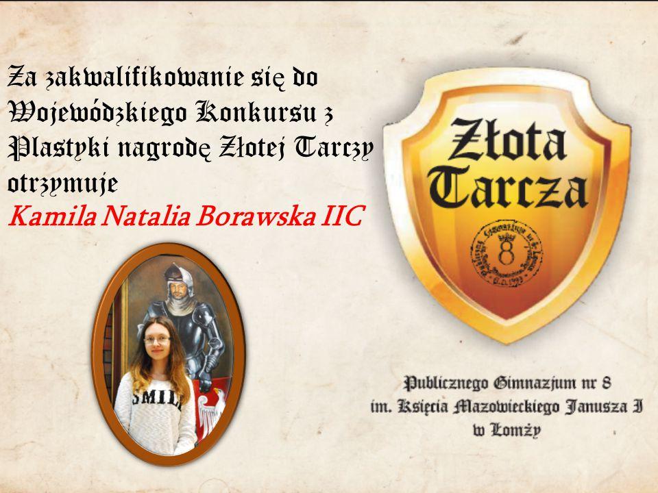 Za zakwalifikowanie si ę do Wojewódzkiego Konkursu z Plastyki nagrod ę Z ł otej Tarczy otrzymuje Kamila Natalia Borawska IIC