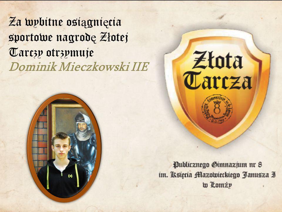 Za wybitne osi ą gni ę cia sportowe nagrod ę Z ł otej Tarczy otrzymuje Dominik Mieczkowski IIE