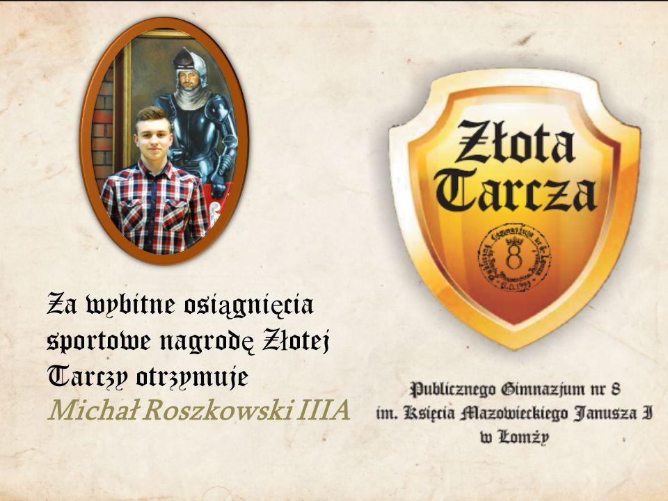 Za wybitne osi ą gni ę cia sportowe nagrod ę Z ł otej Tarczy otrzymuje Michał Roszkowski IIIA