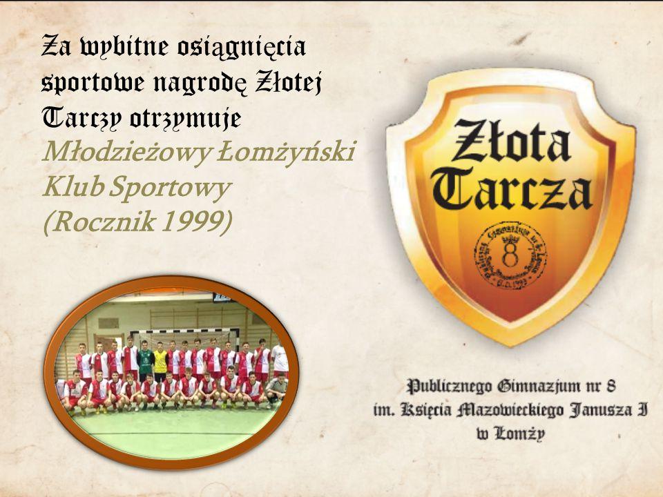 Za wybitne osi ą gni ę cia sportowe nagrod ę Z ł otej Tarczy otrzymuje Młodzieżowy Łomżyński Klub Sportowy (Rocznik 1999)
