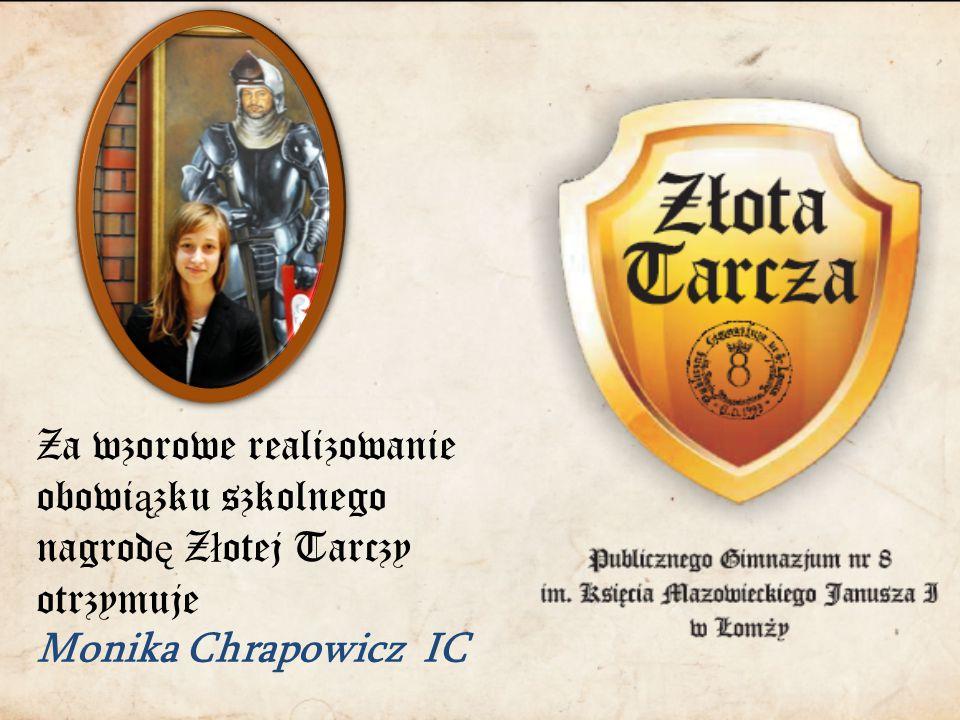Za wzorowe realizowanie obowi ą zku szkolnego nagrod ę Z ł otej Tarczy otrzymuje Monika Chrapowicz IC