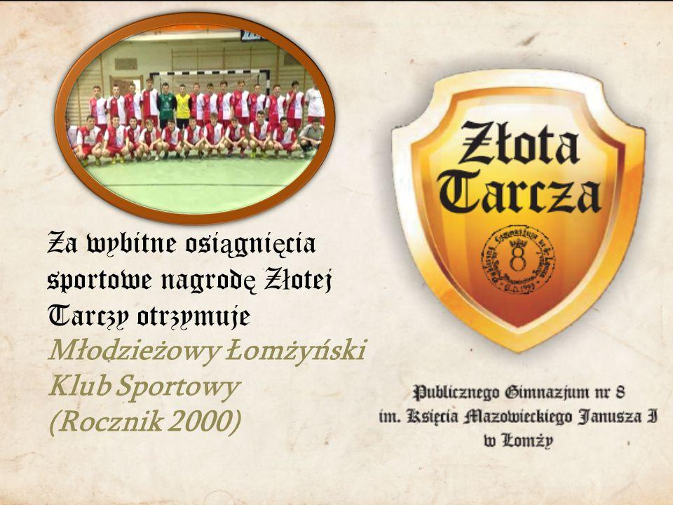 Za wybitne osi ą gni ę cia sportowe nagrod ę Z ł otej Tarczy otrzymuje Młodzieżowy Łomżyński Klub Sportowy (Rocznik 2000)