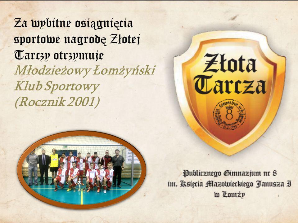Za wybitne osi ą gni ę cia sportowe nagrod ę Z ł otej Tarczy otrzymuje Młodzieżowy Łomżyński Klub Sportowy (Rocznik 2001)