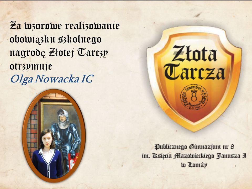 Za wzorowe realizowanie obowi ą zku szkolnego nagrod ę Z ł otej Tarczy otrzymuje Olga Nowacka IC