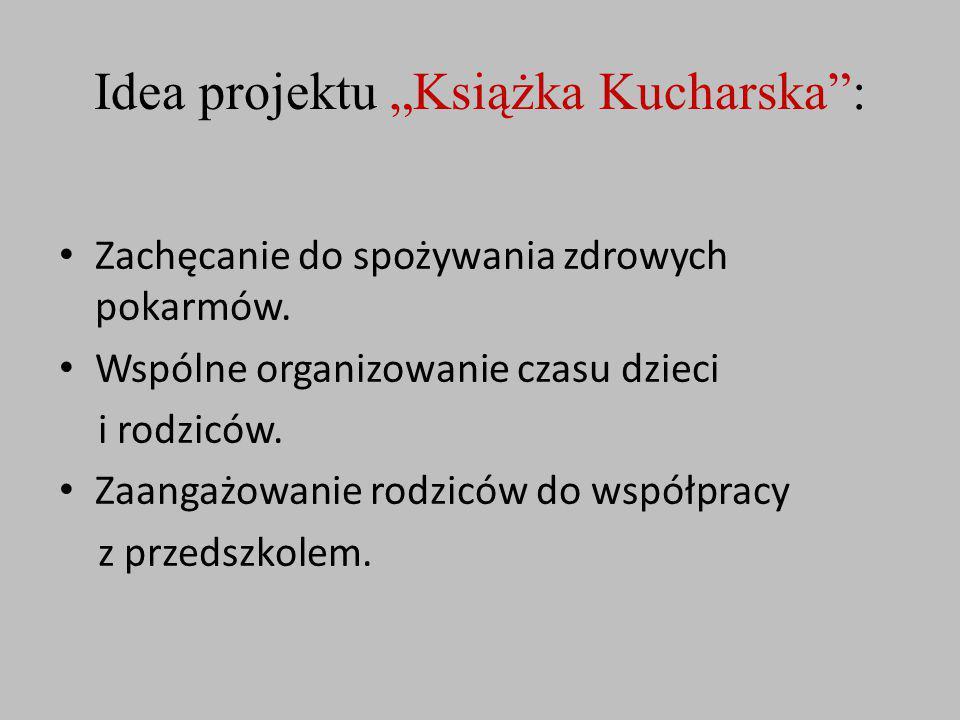 """Idea projektu """"Książka Kucharska"""": Zachęcanie do spożywania zdrowych pokarmów. Wspólne organizowanie czasu dzieci i rodziców. Zaangażowanie rodziców d"""