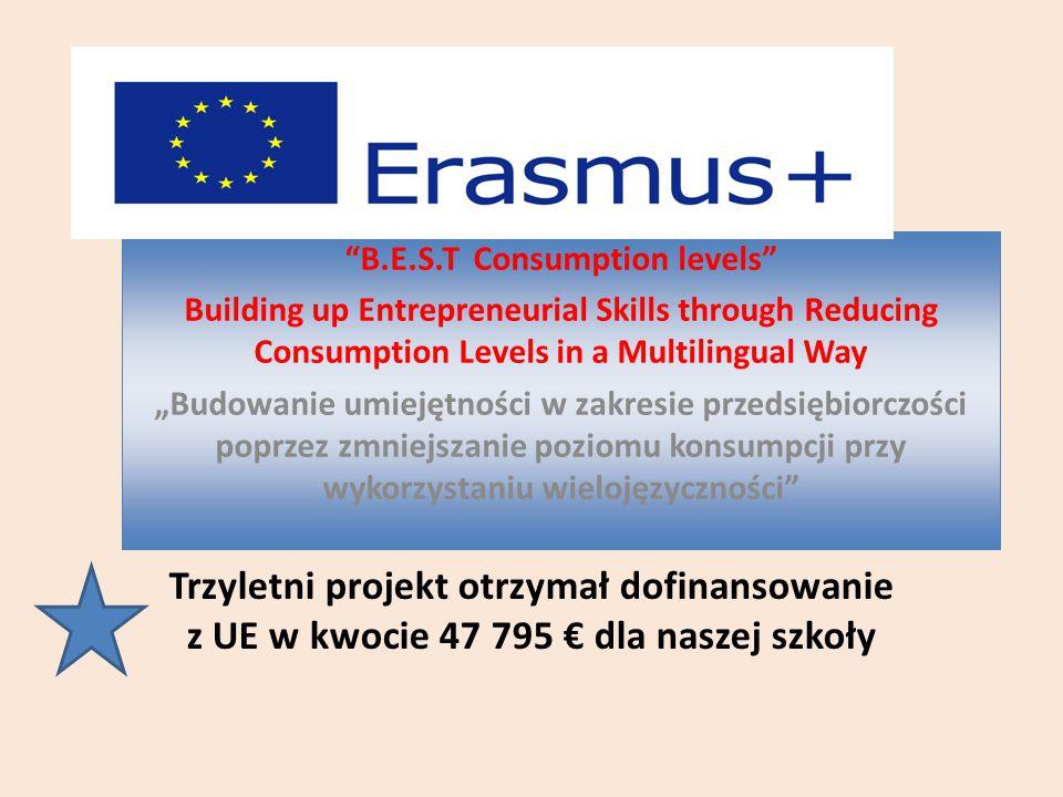 """Trzyletni projekt otrzymał dofinansowanie z UE w kwocie 47 795 € dla naszej szkoły B.E.S.T Consumption levels Building up Entrepreneurial Skills through Reducing Consumption Levels in a Multilingual Way """"Budowanie umiejętności w zakresie przedsiębiorczości poprzez zmniejszanie poziomu konsumpcji przy wykorzystaniu wielojęzyczności B.E.S.T Consumption levels Building up Entrepreneurial Skills through Reducing Consumption Levels in a Multilingual Way """"Budowanie umiejętności w zakresie przedsiębiorczości poprzez zmniejszanie poziomu konsumpcji przy wykorzystaniu wielojęzyczności"""