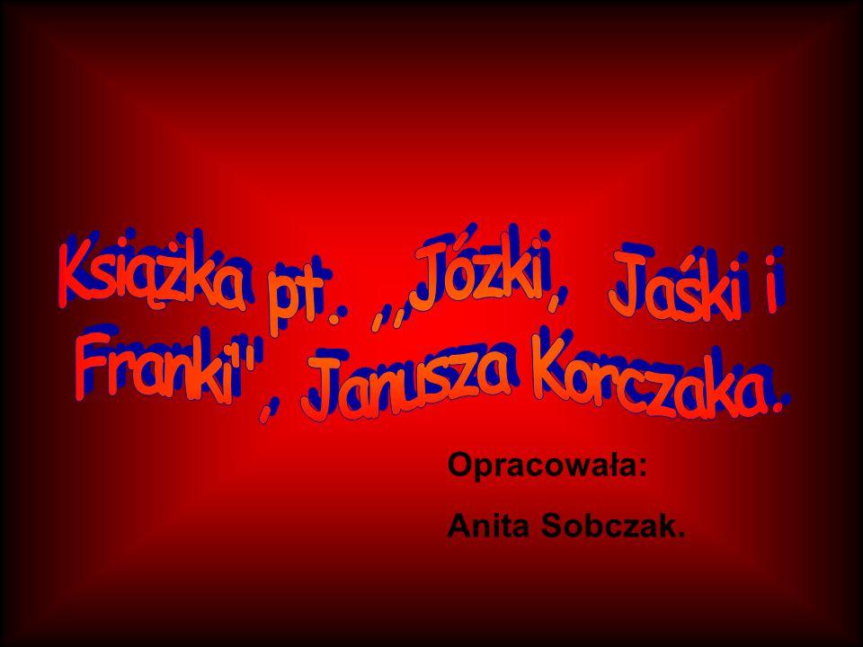 Książka Autor: Janusz Korczak, Tytuł:,, Józki, Jaśki i Franki , Czas akcji: lato, wakacje, Miejsce akcji: Wilhelmówka, las, Główni bohaterowie: chłopcy.