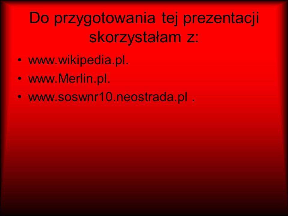 Do przygotowania tej prezentacji skorzystałam z: www.wikipedia.pl. www.Merlin.pl. www.soswnr10.neostrada.pl.