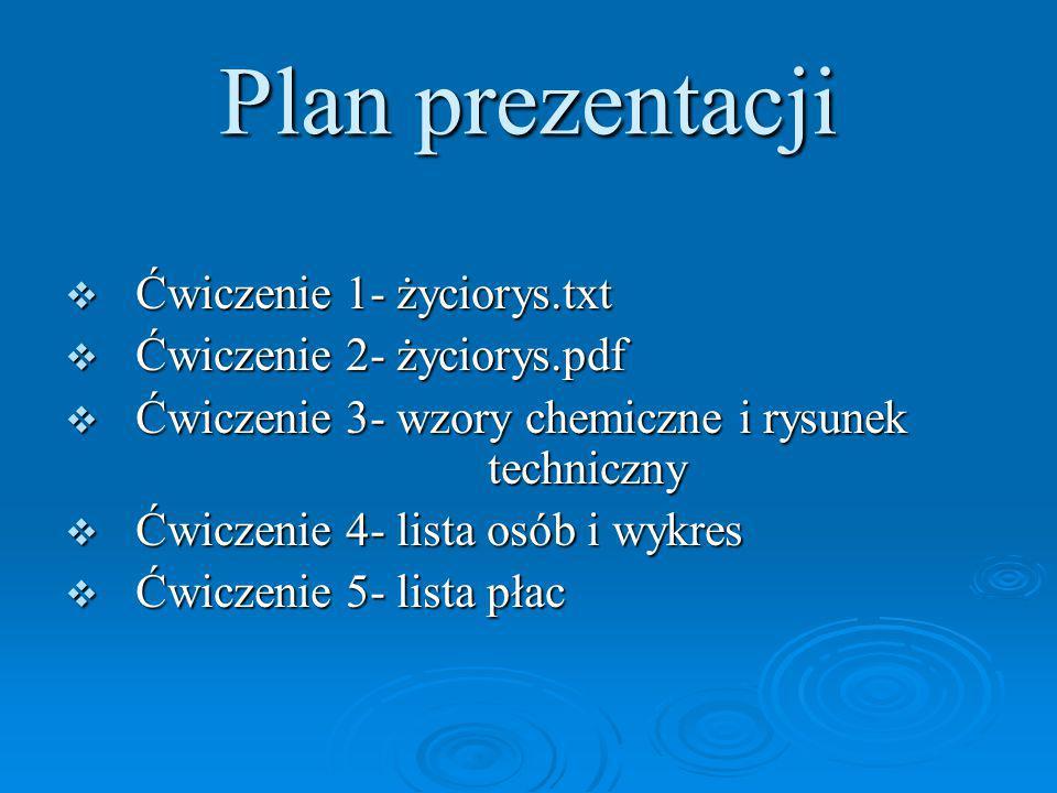 Plan prezentacji  Ćwiczenie 1- życiorys.txt  Ćwiczenie 2- życiorys.pdf  Ćwiczenie 3- wzory chemiczne i rysunek techniczny  Ćwiczenie 4- lista osób i wykres  Ćwiczenie 5- lista płac
