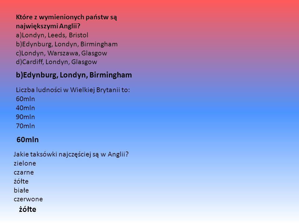Które z wymienionych państw są największymi Anglii? a)Londyn, Leeds, Bristol b)Edynburg, Londyn, Birmingham c)Londyn, Warszawa, Glasgow d)Cardiff, Lon