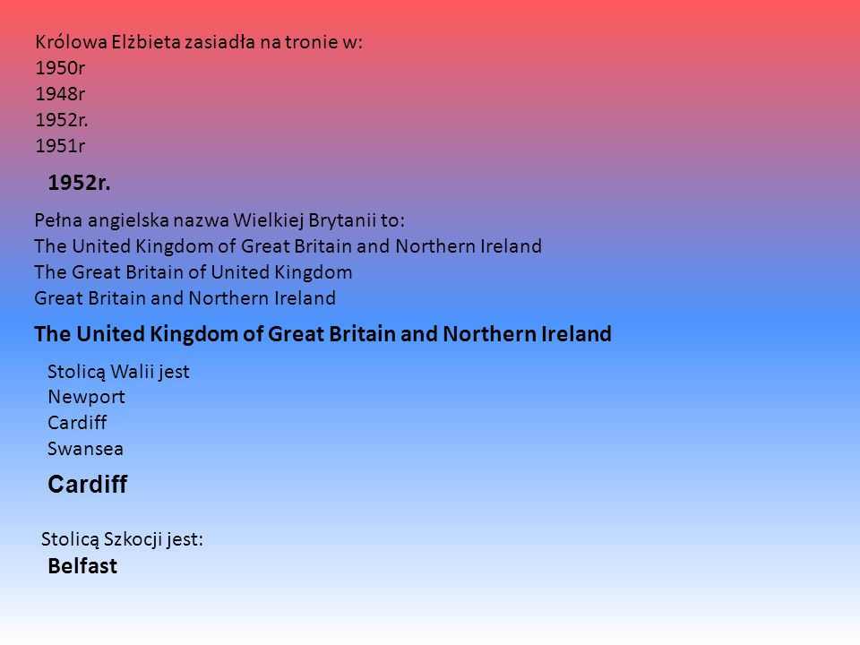 Królowa Elżbieta zasiadła na tronie w: 1950r 1948r 1952r. 1951r Pełna angielska nazwa Wielkiej Brytanii to: The United Kingdom of Great Britain and No