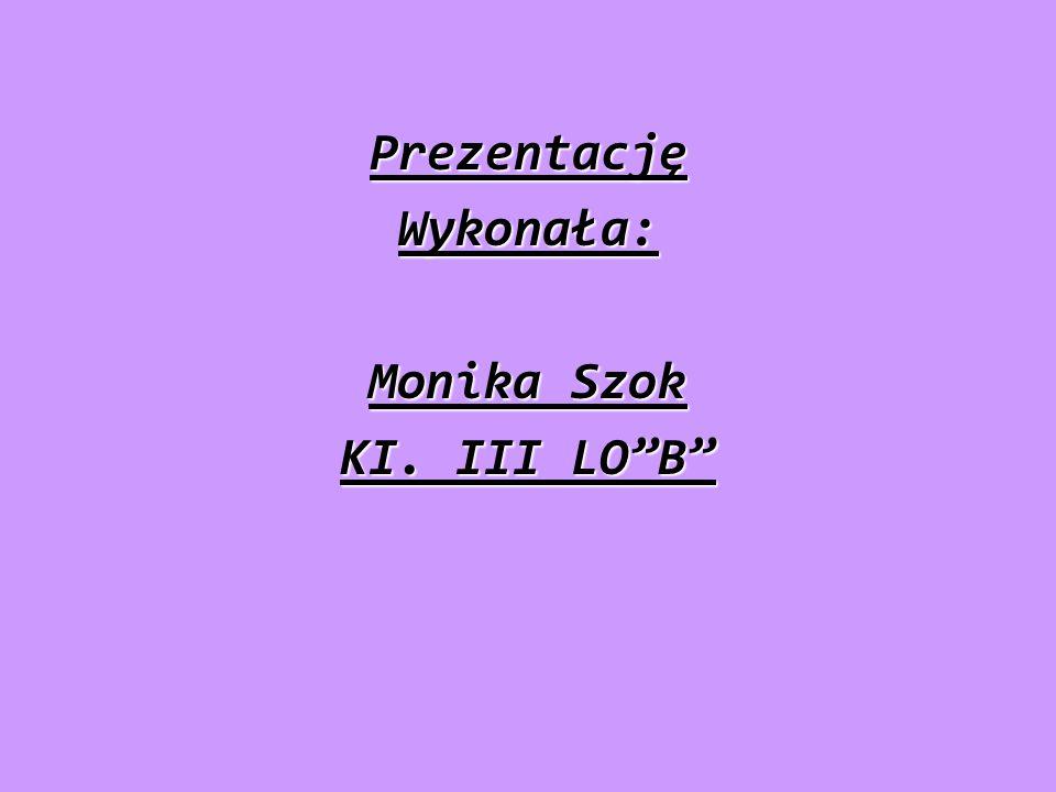 """PrezentacjęWykonała: Monika Szok KI. III LO""""B"""""""