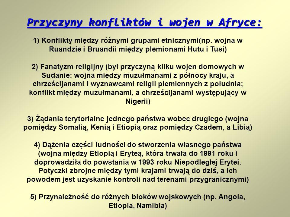Przyczyny konfliktów i wojen w Afryce: 1) Konflikty między różnymi grupami etnicznymi(np. wojna w Ruandzie i Bruandii między plemionami Hutu i Tusi) 2