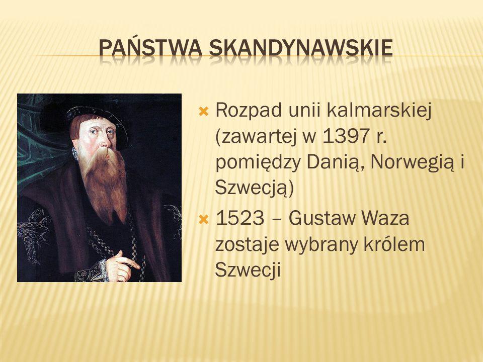  Rozpad unii kalmarskiej (zawartej w 1397 r. pomiędzy Danią, Norwegią i Szwecją)  1523 – Gustaw Waza zostaje wybrany królem Szwecji