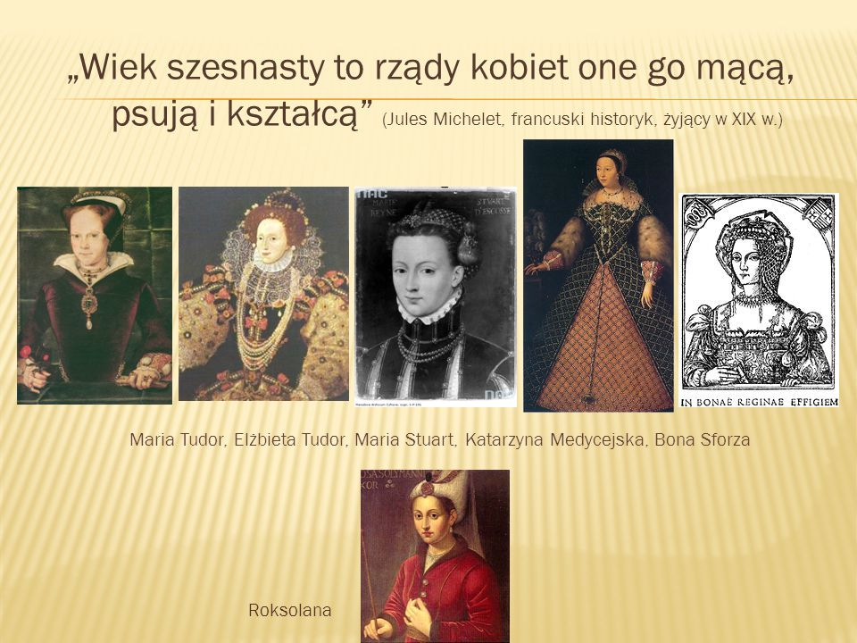 """""""Wiek szesnasty to rządy kobiet one go mącą, psują i kształcą (Jules Michelet, francuski historyk, żyjący w XIX w.) Maria Tudor, Elżbieta Tudor, Maria Stuart, Katarzyna Medycejska, Bona Sforza Roksolana"""