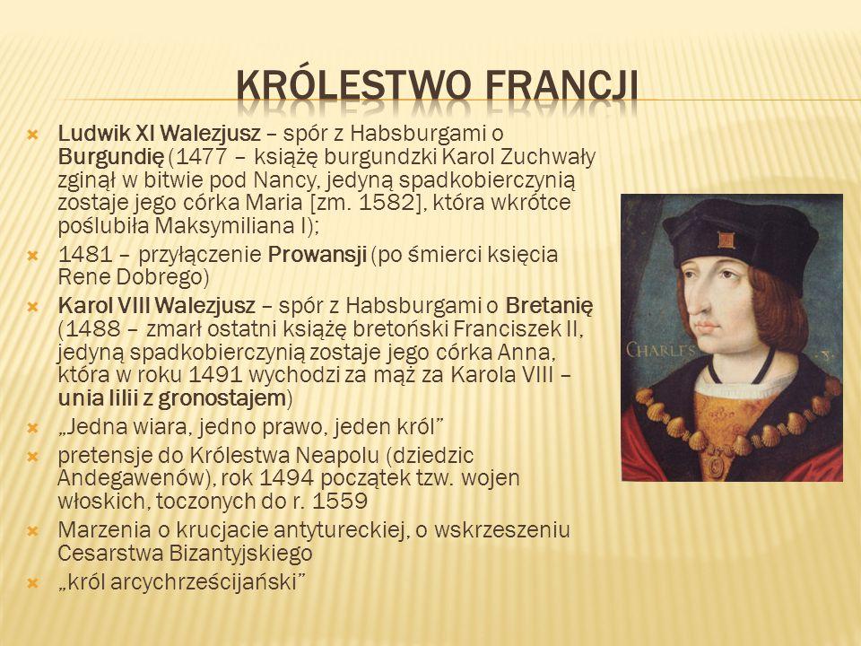  Ludwik XI Walezjusz – spór z Habsburgami o Burgundię (1477 – książę burgundzki Karol Zuchwały zginął w bitwie pod Nancy, jedyną spadkobierczynią zostaje jego córka Maria [zm.