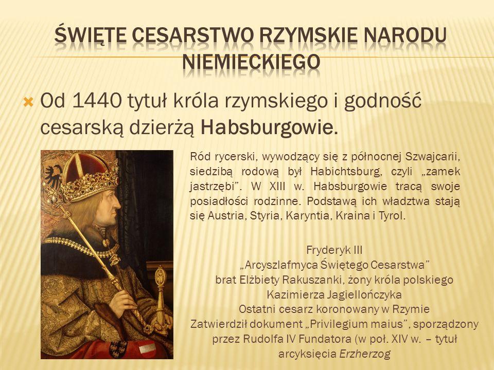  Od 1440 tytuł króla rzymskiego i godność cesarską dzierżą Habsburgowie. Ród rycerski, wywodzący się z północnej Szwajcarii, siedzibą rodową był Habi