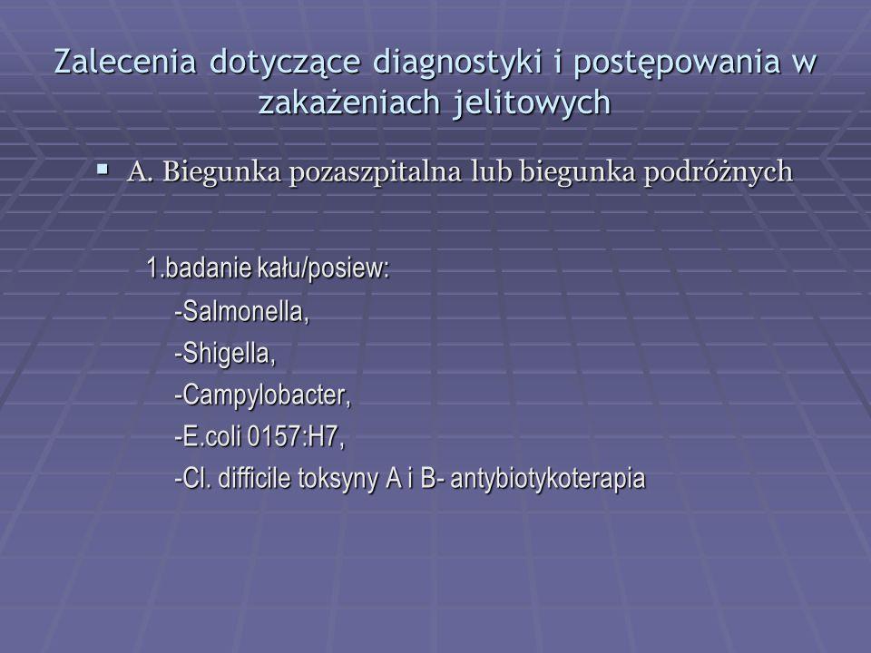 Zalecenia dotyczące diagnostyki i postępowania w zakażeniach jelitowych  A. Biegunka pozaszpitalna lub biegunka podróżnych 1.badanie kału/posiew: 1.b