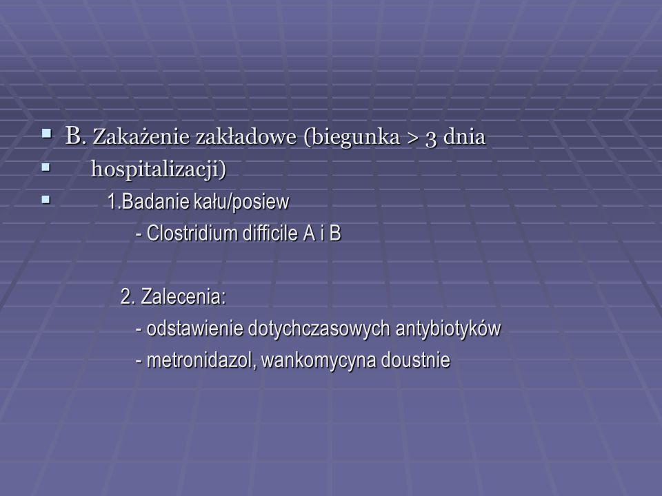  B. Zakażenie zakładowe (biegunka > 3 dnia  hospitalizacji)  1.Badanie kału/posiew - Clostridium difficile A i B - Clostridium difficile A i B 2. Z