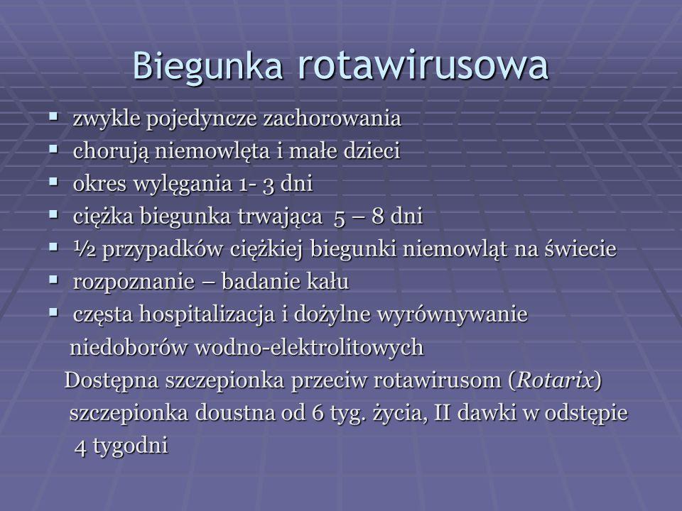 Biegunka rotawirusowa  zwykle pojedyncze zachorowania  chorują niemowlęta i małe dzieci  okres wylęgania 1- 3 dni  ciężka biegunka trwająca 5 – 8 dni  ½ przypadków ciężkiej biegunki niemowląt na świecie  rozpoznanie – badanie kału  częsta hospitalizacja i dożylne wyrównywanie niedoborów wodno-elektrolitowych niedoborów wodno-elektrolitowych Dostępna szczepionka przeciw rotawirusom (Rotarix) Dostępna szczepionka przeciw rotawirusom (Rotarix) szczepionka doustna od 6 tyg.